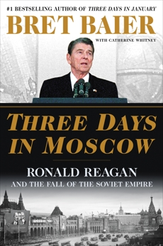 Three Days in Moscow: Ronald Reagan and the Fall of the Soviet Empire, Whitney, Catherine & Baier, Bret & Baier, Bret