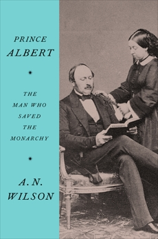 Prince Albert: The Man Who Saved the Monarchy, Wilson, A.N.