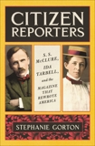 Citizen Reporters: S.S. McClure, Ida Tarbell, and the Magazine That That Rewrote America, Gorton, Stephanie
