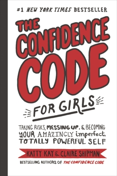 The Confidence Code for Girls: Taking Risks, Messing Up, & Becoming Your Amazingly Imperfect, Totally Powerful Self, Kay, Katty & Kay, Katty & Shipman, Claire & Riley, JillEllyn