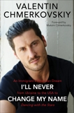 I'll Never Change My Name: An Immigrant's American Dream from Ukraine to the USA to Dancing with the Stars, Chmerkovskiy, Valentin
