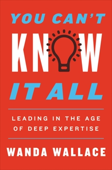 You Can't Know It All: Leading in the Age of Deep Expertise, Wallace, Wanda T.