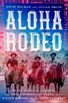 Aloha Rodeo: Three Hawaiian Cowboys, the World's Greatest Rodeo, and a Hidden History of the American West, Smith, Julian & Wolman, David