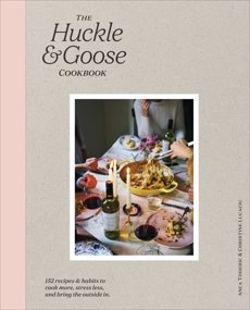 The Huckle & Goose Cookbook: 152 Recipes and Habits to Cook More, Stress Less, and Bring the Outside In, Toderic, Anca & Lucaciu, Christine