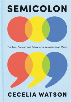 Semicolon: The Past, Present, and Future of a Misunderstood Mark, Watson, Cecelia