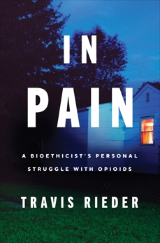 In Pain: A Bioethicist's Personal Struggle with Opioids, Rieder, Travis