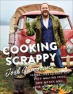 Cooking Scrappy: 100 Recipes to Help You Stop Wasting Food, Save Money, and Love What You Eat, Gamoran, Joel