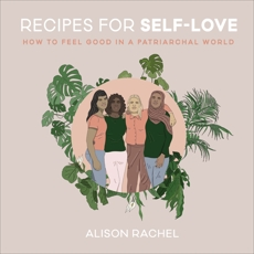 Recipes for Self-Love: How to Feel Good in a Patriarchal World, Rachel, Alison