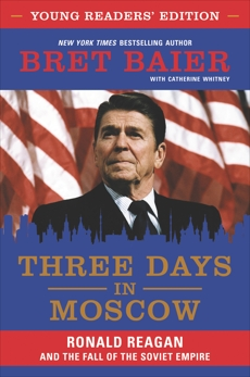 Three Days in Moscow Young Readers' Edition: Ronald Reagan and the Fall of the Soviet Empire, Whitney, Catherine & Baier, Bret