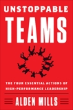Unstoppable Teams: The Four Essential Actions of High-Performance Leadership, Mills, Alden
