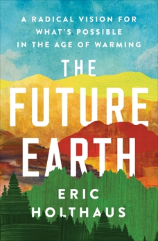 The Future Earth: A Radical Vision for What's Possible in the Age of Warming, Holthaus, Eric