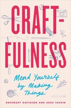 Craftfulness: Mend Yourself by Making Things, Davidson, Rosemary & Davidson, Rosemary & Tahsin, Arzu
