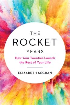 The Rocket Years: How Your Twenties Launch the Rest of Your Life, Segran, Elizabeth