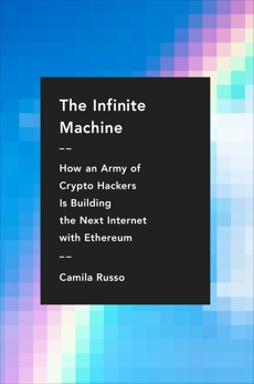 The Infinite Machine: How an Army of Crypto-hackers Is Building the Next Internet with Ethereum, Russo, Camila
