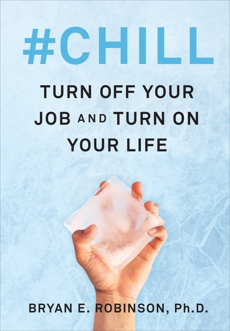 #Chill: Turn Off Your Job and Turn On Your Life, Robinson, Bryan E.