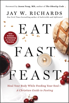 Eat, Fast, Feast: Heal Your Body While Feeding Your Soul—A Christian Guide to Fasting, Richards, Jay W.
