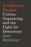 A Collective Bargain: Unions, Organizing, and the Fight for Democracy, McAlevey, Jane