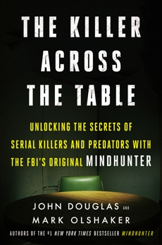The Killer Across the Table: Unlocking the Secrets of Serial Killers and Predators with the FBI's Original Mindhunter, Douglas, John E. & Olshaker, Mark