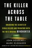 The Killer Across the Table: Unlocking the Secrets of Serial Killers and Predators with the FBI's Original Mindhunter, Douglas, John E. & Olshaker, Mark