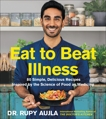 Eat to Beat Illness: 80 Simple, Delicious Recipes Inspired by the Science of Food as Medicine, Aujla, Rupy