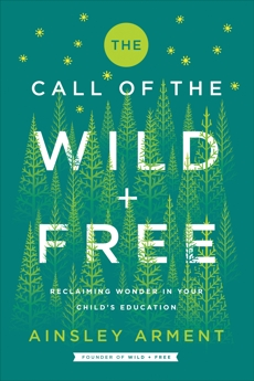 The Call of the Wild and Free: Reclaiming Wonder in Your Child's Education, Arment, Ainsley