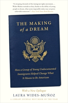 The Making of a Dream: How a Group of Young Undocumented Immigrants Helped Change What It Means to Be American, Wides-Muñoz, Laura