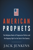American Prophets: The Religious Roots of Progressive Politics and the Ongoing Fight for the Soul of the Country, Jenkins, Jack