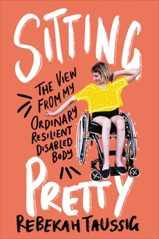 Sitting Pretty: The View from My Ordinary Resilient Disabled Body, Taussig, Rebekah
