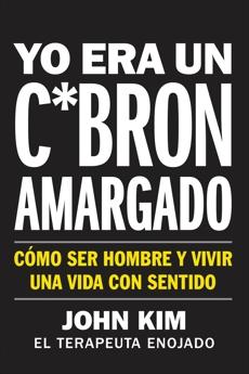 I Used to Be a Miserable F*ck \ Yo era un c*brón amargado (Spanish edition): Cómo ser hombre y vivir una vida con sentido