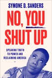 No, You Shut Up: Speaking Truth to Power and Reclaiming America, Sanders, Symone D.