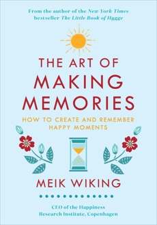 The Art of Making Memories: How to Create and Remember Happy Moments, Wiking, Meik