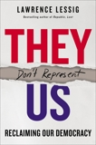 They Don't Represent Us: Reclaiming Our Democracy, Lessig, Lawrence