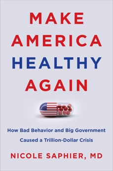 Make America Healthy Again: How Bad Behavior and Big Government Caused a Trillion-Dollar Crisis, Saphier, Nicole