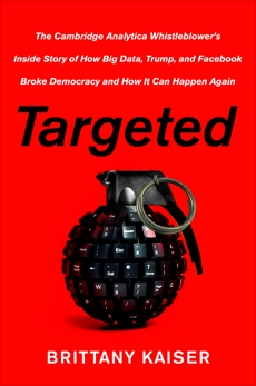 Targeted: The Cambridge Analytica Whistleblower's Inside Story of How Big Data, Trump, and Facebook Broke Democracy and How It Can Happen Again, Kaiser, Brittany