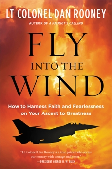 Fly Into the Wind: How to Harness Faith and Fearlessness on Your Ascent to Greatness, Rooney, Lt Colonel Dan
