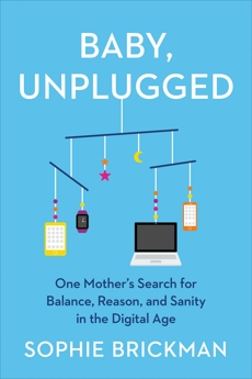 Baby, Unplugged: One Mother's Search for Balance, Reason, and Sanity in the Digital Age, Brickman, Sophie