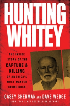 Hunting Whitey: The Inside Story of the Capture & Killing of America's Most Wanted Crime Boss, Sherman, Casey & Wedge, Dave