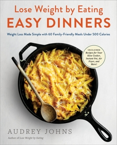 Lose Weight by Eating: Easy Dinners: Weight Loss Made Simple with 60 Family-Friendly Meals Under 500 Calories, Johns, Audrey