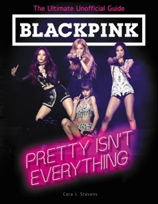 BLACKPINK: Pretty Isn't Everything (The Ultimate Unofficial Guide), Stevens, Cara J.
