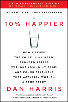 10% Happier Revised Edition: How I Tamed the Voice in My Head, Reduced Stress Without Losing My Edge, and Found Self-Help That Actually Works--A True Story, Harris, Dan