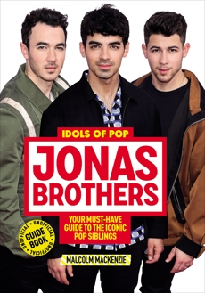 Idols of Pop: Jonas Brothers: Your Unofficial Guide to the Iconic Pop Siblings, Mackenzie, Malcolm