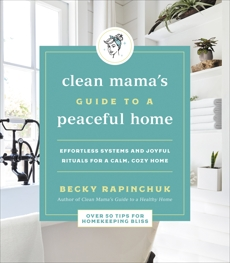 Clean Mama's Guide to a Peaceful Home: Effortless Systems and Joyful Rituals for a Calm, Cozy Home, Rapinchuk, Becky