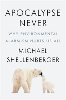 Apocalypse Never: Why Environmental Alarmism Hurts Us All, Shellenberger, Michael