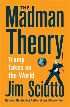 The Madman Theory: Trump Takes On the World, Sciutto, Jim