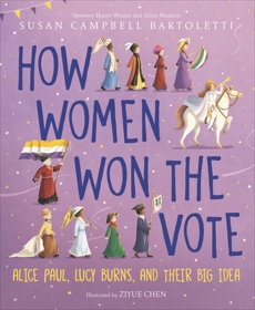 How Women Won the Vote: Alice Paul, Lucy Burns, and Their Big Idea, Bartoletti, Susan Campbell
