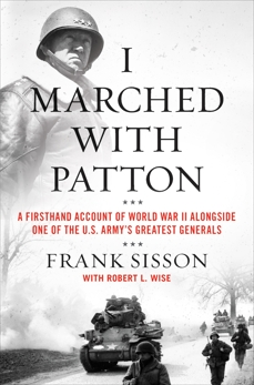 I Marched with Patton: A Firsthand Account of World War II Alongside One of the U.S. Army's Greatest Generals, Sisson, Frank & Wise, Robert L. & Sisson, Frank