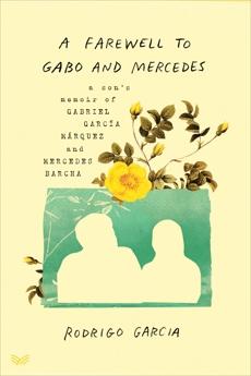 A Farewell to Gabo and Mercedes: A Son's Memoir of Gabriel García Márquez and Mercedes Barcha, Garcia, Rodrigo