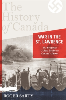 The History of Canada Series: War in the St. Lawrence: The Forgotten U-boat Battles On Canada's Shores, Sarty, Roger
