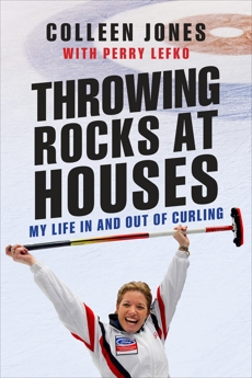 Throwing Rocks at Houses: My Life in and out of Curling, Jones, Colleen & Lefko, Perry