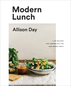 Modern Lunch: +100 Recipes for Assembling the New Midday Meal, Day, Allison